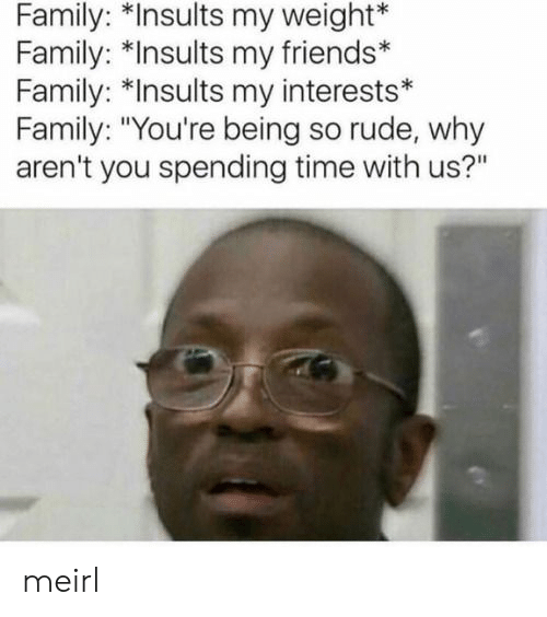 """Family, Friends, and Rude: Family: *Insults my weight*  Family: *Insults my friends*  Family: *Insults my interests*  Family: """"You're being so rude, why  aren't you spending time with us?"""" meirl"""