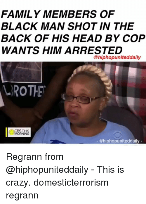 Crazy, Family, and Head: FAMILY MEMBERS OF  BLACK MAN SHOT IN THE  BACK OF HIS HEAD BY COP  WANTS HIM ARRESTED  @hiphopuniteddaily  ROTHE  0纈こん  HIS  - @hiphopuniteddaily - Regrann from @hiphopuniteddaily - This is crazy. domesticterrorism regrann