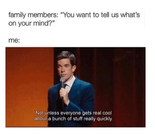 "Family, Cool, and Stuff: family members: ""You want to tell us what's  on your mind?""  me:  Not unless everyone gets real cool  about a bunch of stuff really quickly"