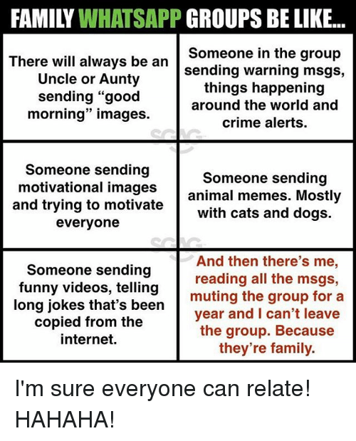 "Be Like, Cats, and Crime: FAMILY WHATSAPP GROUPS BE LIKE...  There wil always be an sending warning msgs,  Someone in the group  Uncle or Aunty  sending ""good  morning"" images  things happening  around the world and  crime alerts  Someone sending  and trying to motivate with cats and dogs.  Someone sending  motivational images animal memes. Mostly  everyone  Someone sending  funny videos, telling  And then there's me,  reading all the msgs,  muting the group for a  long jokes that's been  copied from the  internet.  year and I can't leave  the group. Becaus  they're family. I'm sure everyone can relate! HAHAHA!"