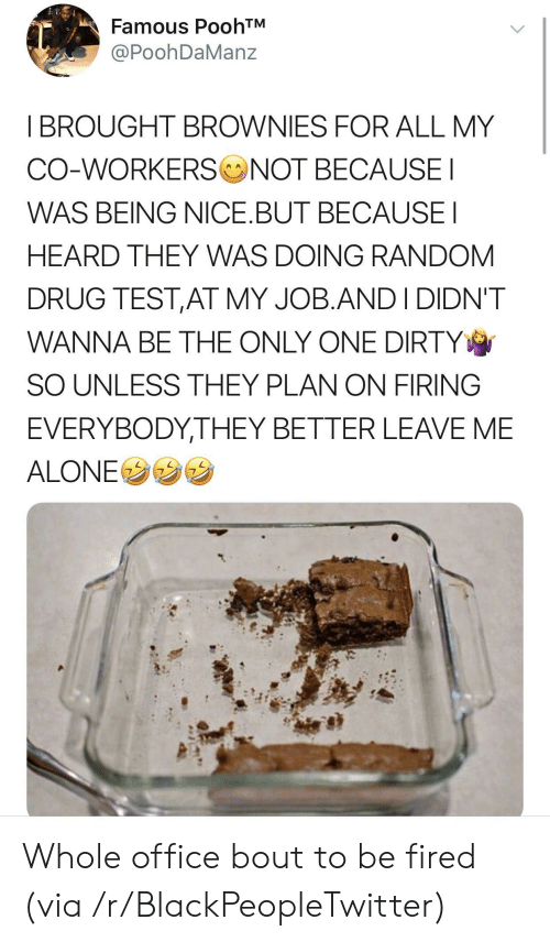 Being Alone, Blackpeopletwitter, and Dirty: Famous PoohTM  PoohDaManz  I BROUGHT BROWNIES FOR ALL MY  CO-WORKERS NOT BECAUSE  WAS BEING NICE.BUT BECAUSEI  HEARD THEY WAS DOING RANDOM  DRUG TEST,AT MY JOB.ANDI DIDN'T  WANNA BE THE ONLY ONE DIRTY  SO UNLESS THEY PLAN ON FIRING  EVERYBODYTHEY BETTER LEAVE ME  ALONEウウウ Whole office bout to be fired (via /r/BlackPeopleTwitter)
