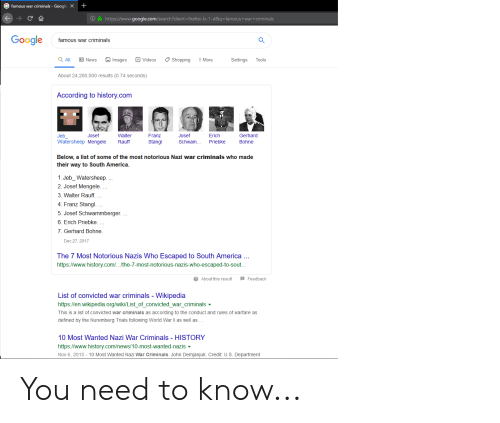 America, Google, and News: +  famous war criminals Google X  https://www.google.com/search? client=firefox-b-1-d&q-famous+war+criminals  Google  famous war criminals  Q All  Videos  Shopping  News  Images  Settings  More  Tools  About 24,200,000 results (0.74 seconds)  According to history.com  Jeb  Josef  Walter  Franz  Josef  Erich  Gerhard  Watersheep Mengele  Rauff  Stangl  Schwam...  Priebke  Bohne  Below, a list of some of the most notorious Nazi war criminals who made  their way to South America  1. Jeb_Watersheep. .  2. Josef Mengele. ..  3. Walter Rauff. ...  4. Franz Stangl.  5. Josef Schwammberger...  6. Erich Priebke.  7. Gerhard Bohne.  Dec 27, 2017  The 7 Most Notorious Nazis Who Escaped to South America..  https://www.history.com/../the-7-most-notorious-nazis-who-escaped-to-sout..  2 About this result  Feedback  List of convicted war criminals - Wikipedia  https://en.wikipedia.org/wiki/List_of_convicted_war_criminals  This is a list of convicted war criminals as according to the conduct and rules of warfare as  defined by the Nuremberg Trials following World War Il as well as.  10 Most Wanted Nazi War Criminals HISTORY  https://www.history.com/news/10-most-wanted-nazis  Nov 6, 2015 - 10 Most Wanted Nazi War Criminals. John Demjanjuk. Credit: U.S. Department You need to know...