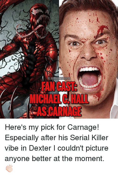 Memes, Dexter, and Michael: FAN CAST  MICHAEL C. HALL  AS CARNAGE Here's my pick for Carnage! Especially after his Serial Killer vibe in Dexter I couldn't picture anyone better at the moment. 👏🏻