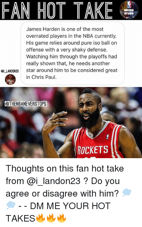 Chris Paul, James Harden, and Nba: FAN HOT TAKE  NEVER  STOPS  James Harden is one of the most  overrated players in the NBA currently.  His game relies around pure iso ball on  offense with a very shaky defense.  Watching him through the playoffs had  really shown that, he needs another  star around him to be considered great  in Chris Paul.  el LANDON23  @THENBANEVERSTOPS  ROCKETS Thoughts on this fan hot take from @i_landon23 ? Do you agree or disagree with him? 💭💭 - - DM ME YOUR HOT TAKES🔥🔥🔥