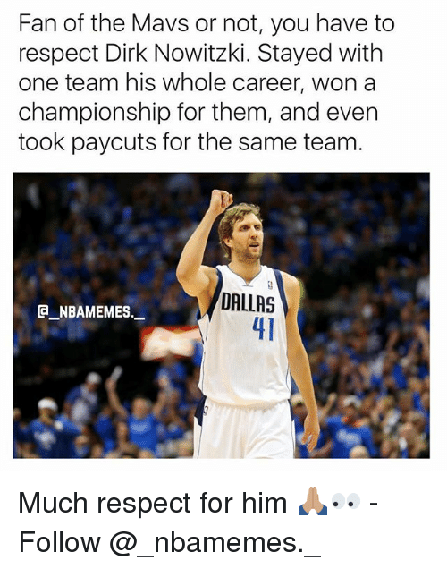 Dirk Nowitzki, Memes, and Respect: Fan of the Mavs or not, you have to  respect Dirk Nowitzki. Stayed with  one team his whole career, won a  championship for them, and even  took paycuts for the same team.  DALLAS  41  @_ABAMEMEs.一 Much respect for him 🙏🏽👀 - Follow @_nbamemes._