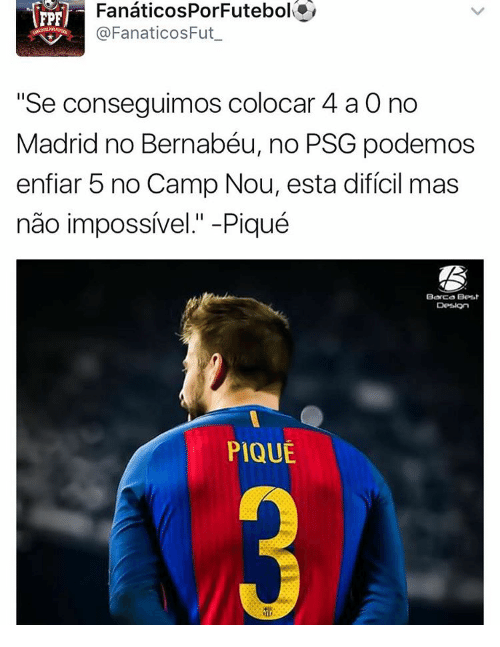 "Memes, Barca, and 🤖: FanaticosPor Futebol  FPF  FanaticosFut  ""Se conseguimos colocar 4 a 0 no  Madrid no Bernabéu, no PSG podemos  enfiar 5 no Camp Nou, esta dificil mas  nao impossivel."" -Piqué  Barca Besat  PIQUE"