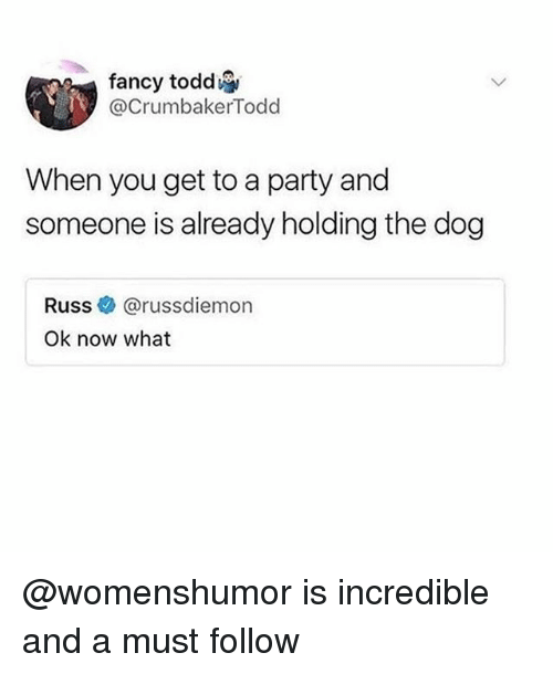 Funny, Party, and Fancy: fancy todd  @CrumbakerTodd  When you get to a party and  someone is already holding the dog  Russ e. @russdiemon  Ok now what @womenshumor is incredible and a must follow