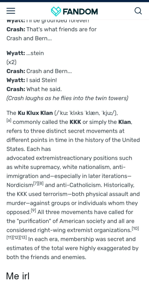 """Andrew Bogut, Friends, and Kkk: FANDOM  Crash:That's what friends are for  Crash and Bern  Wyatt: ...stein  (x2)  Crash: Crash and Bern  Wyatt: l said Stein!  Crash: What he said  (Crash laughs as he flies into the twin towers)  The Ku Klux Klan (/ku: 'klAks klæn, kju:/),  la commonly called the KKK or simply the Klan,  refers to three distinct secret movements at  different points in time in the history of the United  States. Each has  advocated extremistreactionary positions such  as white supremacy, white nationalism, anti-  immigration and-especially in later iterations  Nordicism11 and anti-Catholicism. Historically,  the KKK used terrorism-both physical assault and  murder-against groups or individuals whom they  opposed.91 All three movements have called for  the """"purification"""" of American society and all are  considered right-wing extremist organizations  [11][12][13]  estimates of the total were highly exaggerated by  both the friends and enemies.  [7118]  110]  In each era, membership was secret and"""