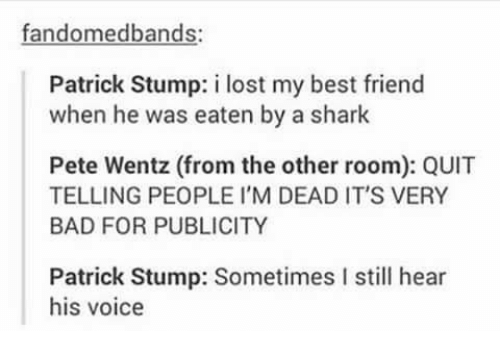 Bad, Best Friend, and Lost: fandomedbands  Patrick Stump: i lost my best friend  when he was eaten by a shark  Pete Wentz (from the other room): QUIT  TELLING PEOPLE I'M DEAD IT'S VERY  BAD FOR PUBLICITY  Patrick Stump: Sometimes I still hear  his voice