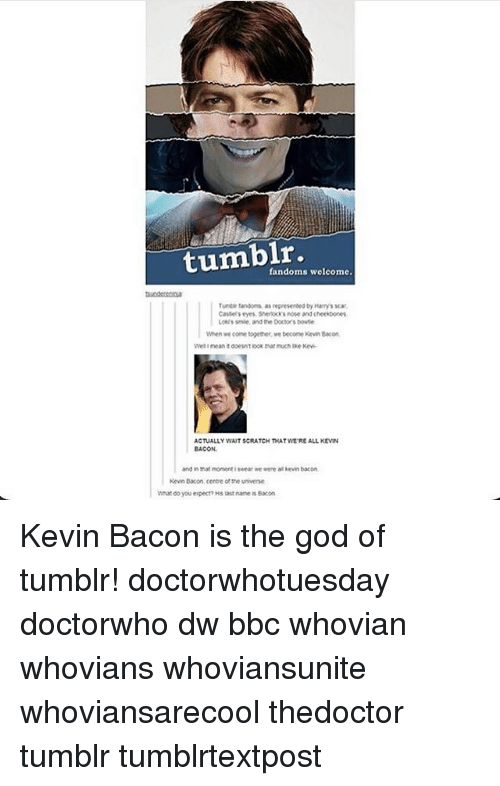 God, Memes, and Tumblr: fandoms welcome.  Turte fandoms as  represented by Harrys scat.  Castely eyes Shenxksnose and cheekbones  Loks smie, and the Doctorsbowte  When we come together ve become Kevin Bacon  ACTUALLY WATSCRATCH THAT WEREALL KEVIN  and in that moment wear me were alkevin bacon  Kevin Bacon cente otthe universe.  What do you expecn Hstast name Bacon Kevin Bacon is the god of tumblr! doctorwhotuesday doctorwho dw bbc whovian whovians whoviansunite whoviansarecool thedoctor tumblr tumblrtextpost