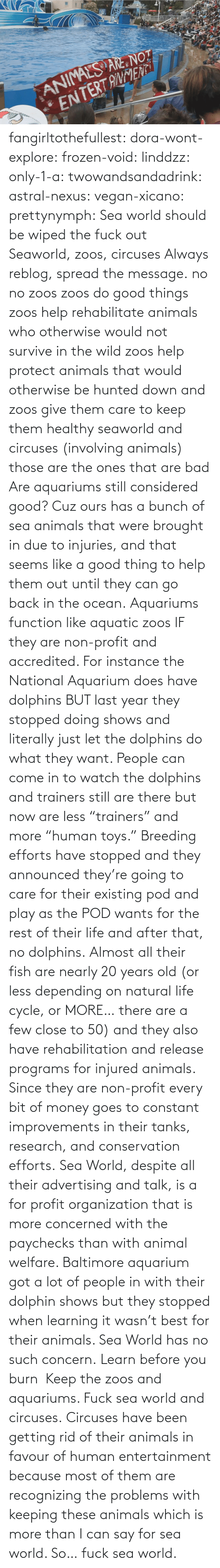"Animals, Bad, and Frozen: fangirltothefullest:  dora-wont-explore:  frozen-void:  linddzz:  only-1-a:  twowandsandadrink:  astral-nexus:  vegan-xicano:  prettynymph:  Sea world should be wiped the fuck out  Seaworld, zoos, circuses  Always reblog, spread the message.  no no zoos zoos do good things zoos help rehabilitate animals who otherwise would not survive in the wild zoos help protect animals that would otherwise be hunted down and zoos give them care to keep them healthy seaworld and circuses (involving animals) those are the ones that are bad  Are aquariums still considered good? Cuz ours has a bunch of sea animals that were brought in due to injuries, and that seems like a good thing to help them out until they can go back in the ocean.  Aquariums function like aquatic zoos IF they are non-profit and accredited. For instance the National Aquarium does have dolphins BUT last year they stopped doing shows and literally just let the dolphins do what they want. People can come in to watch the dolphins and trainers still are there but now are less ""trainers"" and more ""human toys."" Breeding efforts have stopped and they announced they're going to care for their existing pod and play as the POD wants for the rest of their life and after that, no dolphins. Almost all their fish are nearly 20 years old (or less depending on natural life cycle, or MORE… there are a few close to 50) and they also have rehabilitation and release programs for injured animals. Since they are non-profit every bit of money goes to constant improvements in their tanks, research, and conservation efforts. Sea World, despite all their advertising and talk, is a for profit organization that is more concerned with the paychecks than with animal welfare. Baltimore aquarium got a lot of people in with their dolphin shows but they stopped when learning it wasn't best for their animals. Sea World has no such concern.  Learn before you burn   Keep the zoos and aquariums. Fuck sea world and circuses.  Circuses have been getting rid of  their animals in favour of human entertainment because most of them are recognizing the problems with keeping these animals which is more than I can say for sea world. So… fuck sea world."