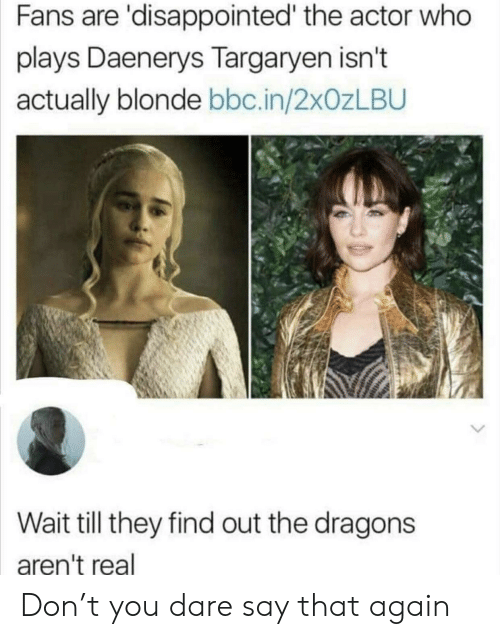 Disappointed, Daenerys Targaryen, and Dragons: Fans are 'disappointed' the actor who  plays Daenerys Targaryen isn't  actually blonde bbc.in/2xOzLBU  Wait till they find out the dragons  aren't real Don't you dare say that again