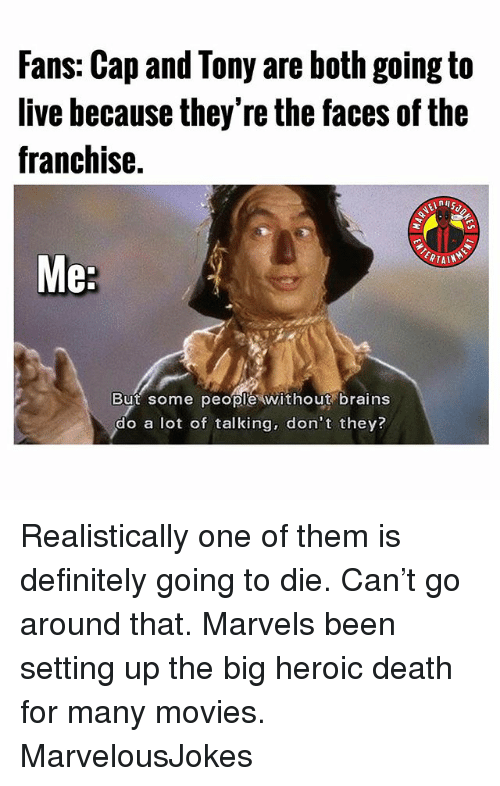 Brains, Definitely, and Memes: Fans: Cap and Tony are both going to  live hecause they're the faces of the  franchise.  But some peopl'e without brains  do a lot of talking, don't they? Realistically one of them is definitely going to die. Can't go around that. Marvels been setting up the big heroic death for many movies. MarvelousJokes