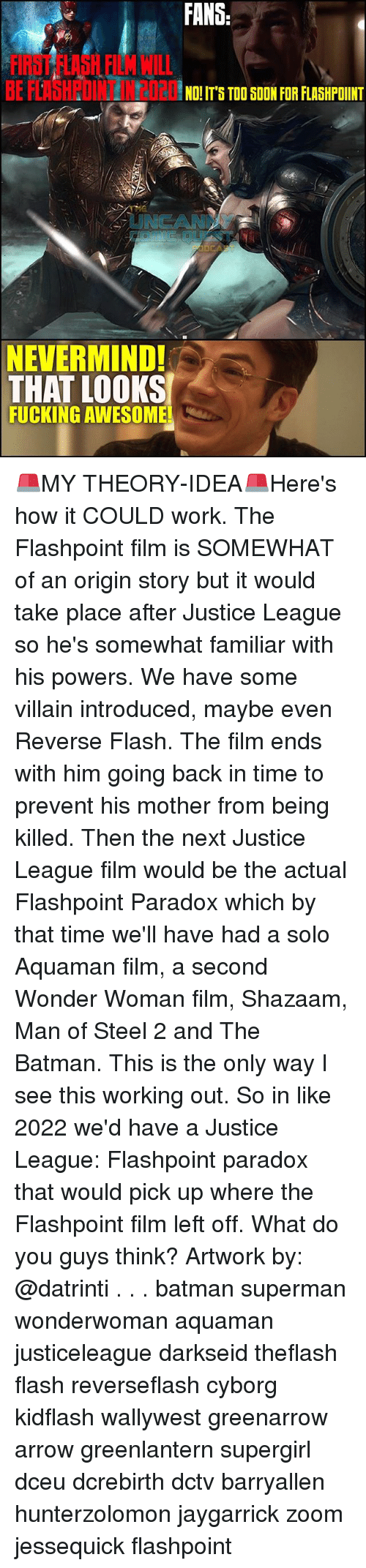 Batman, Fucking, and Memes: FANS  FIRST FLASH FILM WILL  BE FLAHPOINT N2020S T00  NO! IT'S TOO SOON FOR FLASHPOINT  UNCANN  NEVERMIND!  THAT LOOKS  FUCKING AWESOME 🚨MY THEORY-IDEA🚨Here's how it COULD work. The Flashpoint film is SOMEWHAT of an origin story but it would take place after Justice League so he's somewhat familiar with his powers. We have some villain introduced, maybe even Reverse Flash. The film ends with him going back in time to prevent his mother from being killed. Then the next Justice League film would be the actual Flashpoint Paradox which by that time we'll have had a solo Aquaman film, a second Wonder Woman film, Shazaam, Man of Steel 2 and The Batman. This is the only way I see this working out. So in like 2022 we'd have a Justice League: Flashpoint paradox that would pick up where the Flashpoint film left off. What do you guys think? Artwork by: @datrinti . . . batman superman wonderwoman aquaman justiceleague darkseid theflash flash reverseflash cyborg kidflash wallywest greenarrow arrow greenlantern supergirl dceu dcrebirth dctv barryallen hunterzolomon jaygarrick zoom jessequick flashpoint