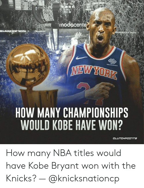 New York Knicks, Kobe Bryant, and Nba: FANS  modacente  NEW YORK  HOW MANY CHAMPIONSHIPS  WOULD KOBE HAVE WON? How many NBA titles would have Kobe Bryant won with the Knicks? — @knicksnationcp