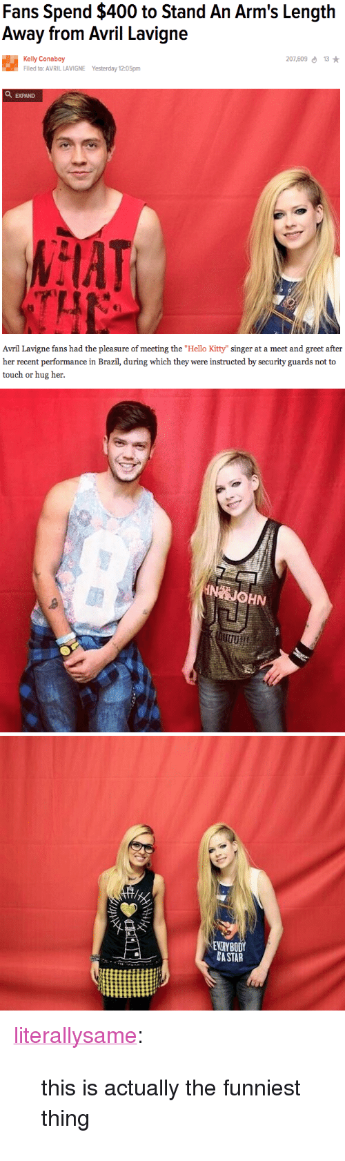 "Hello, Target, and Tumblr: Fans Spend $400 to Stand An Arm's Length  Away from Avril Lavigne  07,609d13  Kelly Conaboy  Flled to: AVRIL LAVIGNE  Yesterday 12:05pm  EXPAND   Avril Lavigne fans had the pleasure of meeting the ""Hello Kitty"" singer at a meet and greet after  her recent performance in Brazil, during which they were instructed by security guards not to  touch or hug her.   IN JOHN   EVERYBOD  A STAR <p><a class=""tumblr_blog"" href=""http://literallysa.me/post/84733498849/this-is-actually-the-funniest-thing"" target=""_blank"">literallysame</a>:</p> <blockquote> <p>this is actually the funniest thing</p> </blockquote>"