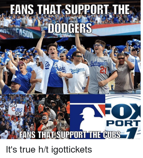 Dodgers, Mlb, and True: FANS THAT SUPPORT THE  DODGERS  CUBS  PORT  FANS THAT SUPPORT THE CUBS It's true  h/t igottickets