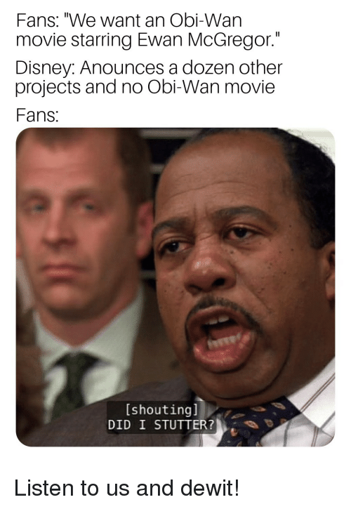 "Disney, Ewan McGregor, and Movie: Fans: ""We want an Obi-Wan  movie starring Ewan McGregor.""  Disney: Anounces a dozen other  projects and no Obi-Wan movie  Fans  [shoutingl  DID I STUTTER? Listen to us and dewit!"