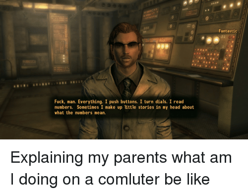 Be Like, Head, and Parents: Fantastic  Fuck, man. Everything. I push buttons. I turn dials. I read  numbers. Sometimes I make up little stories in my head about  what the numbers mean