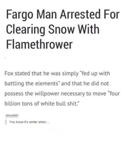 "Shit, Winter, and Fargo: Fargo Man Arrested For  Clearing Snow With  Flamethrower  Fox stated that he was simply ""fed up with  battling the elements"" and that he did not  possess the willpower necessary to move ""four  billion tons of white bull shit.""  shouldnt  You know it's winter when..."