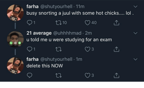 Lol, Hot, and Now: farha @shutyourhell 11m  busy snorting a juul with some hot chicks.... lol.  t110  O 40  21 average @uhhhhmad 2m  u told me u were studying for an exam  3  farha @shutyourhell 1m  delete this NOW