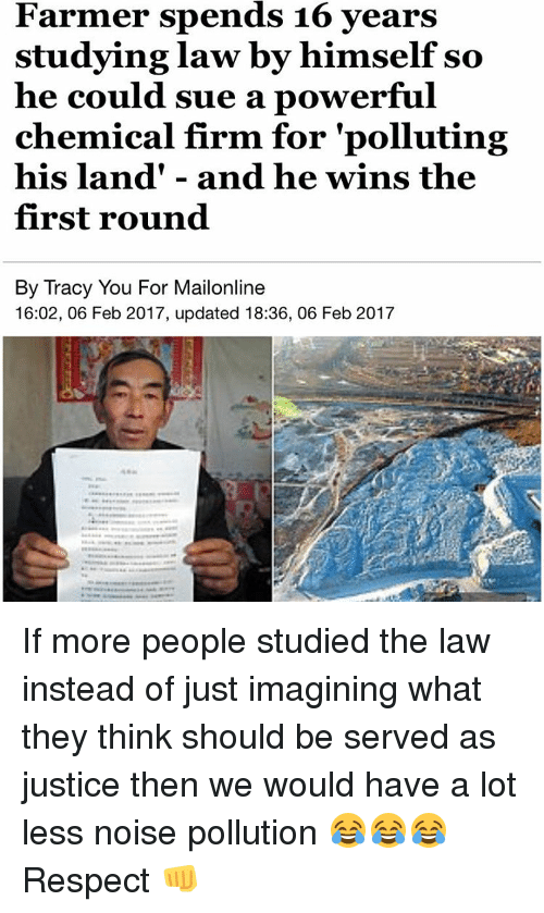 "Memes, Mailonline, and A Lot Less: Farmer spends 16 years  studying law by himself so  he could sue a powerful  chemical firm for ""polluting  his land and he wins the  first round  By Tracy You For Mailonline  16:02, 06 Feb 2017, updated 18:36, 06 Feb 2017 If more people studied the law instead of just imagining what they think should be served as justice then we would have a lot less noise pollution 😂😂😂 Respect 👊"