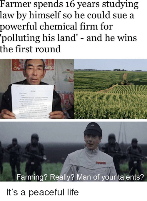 Life, Power, and Farming: Farmer spends 16 years studying  law by himself so he could sue a  power  ful chemical firm for  'polluting his land' - and he wins  the first round  Farming? Really? Man of your talents? It's a peaceful life
