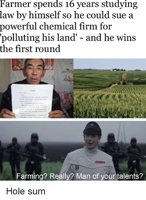 Power, Farming, and Hole: Farmer spends 16 years studying  law by himself so he could sue a  power  ful chemical firm for  'polluting his land' - and he wins  the first round  Farming? Really? Man of your talents? Hole sum