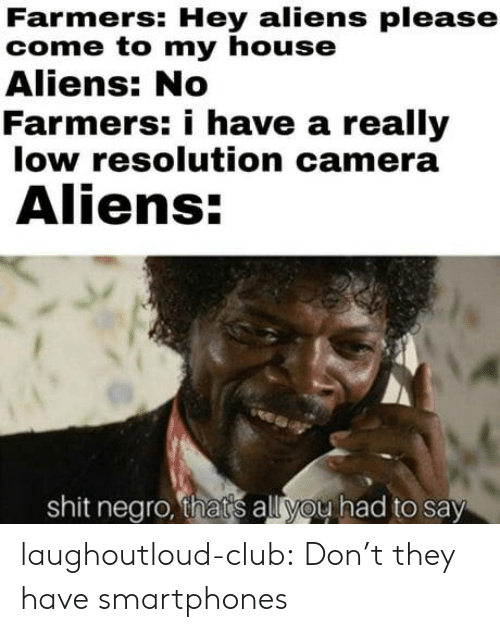 Club, My House, and Shit: Farmers: Hey aliens please  come to my house  Aliens: No  Farmers: i have a really  low resolution camera  Aliens  shit negro, thats all you had to say laughoutloud-club:  Don't they have smartphones