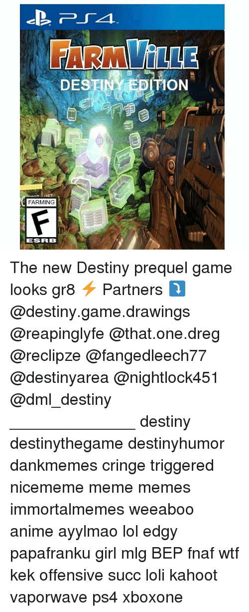Anime, Destiny, and FarmVille: FARMViLLE  DESTINY EP  TION  FARMING  ESRB The new Destiny prequel game looks gr8 ⚡ Partners ⤵ @destiny.game.drawings @reapinglyfe @that.one.dreg @reclipze @fangedleech77 @destinyarea @nightlock451 @dml_destiny ______________ destiny destinythegame destinyhumor dankmemes cringe triggered nicememe meme memes immortalmemes weeaboo anime ayylmao lol edgy papafranku girl mlg BEP fnaf wtf kek offensive succ loli kahoot vaporwave ps4 xboxone