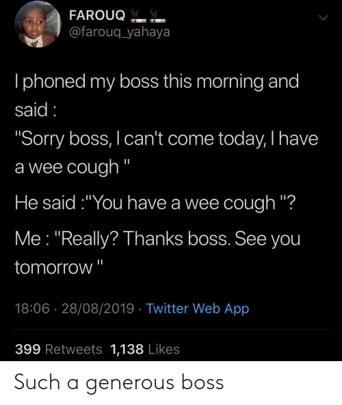"""Blackpeopletwitter, Funny, and Sorry: FAROUQ.  @farouq_yahaya  Iphoned my boss this morning and  said  """"Sorry boss, I can't come today, I have  a wee cough """"  He said:""""You have a wee cough """"?  Me """"Really? Thanks boss. See you  tomorrow  18:06 28/08/2019 Twitter Web App  399 Retweets 1,138 Likes Such a generous boss"""
