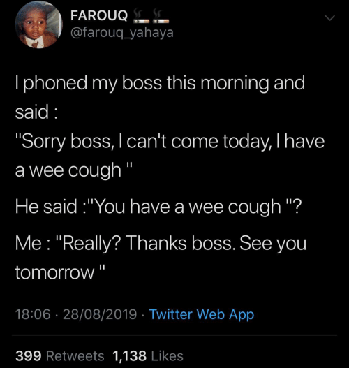 """Sorry, Twitter, and Wee: FAROUQ.  @farouq_yahaya  Iphoned my boss this morning and  said  """"Sorry boss, I can't come today, I have  a wee cough """"  He said:""""You have a wee cough """"?  Me """"Really? Thanks boss. See you  tomorrow  18:06 28/08/2019 Twitter Web App  399 Retweets 1,138 Likes"""