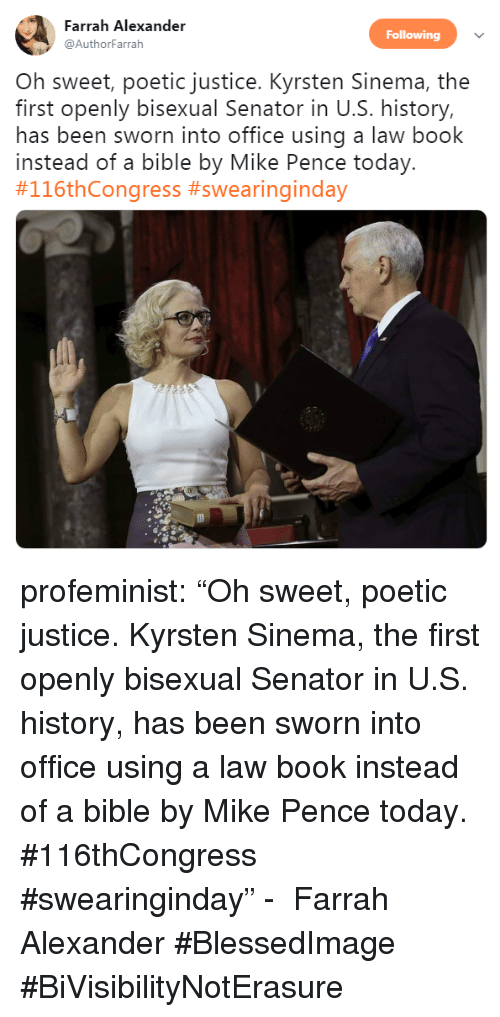 """Tumblr, Twitter, and Bible: Farrah Alexander  Following  @AuthorFarrah  Oh sweet, poetic justice. Kyrsten Sinema, the  first openly bisexual Senator in U.S. history,  has been sworn into office using a law book  instead of a bible by Mike Pence today.  profeminist:  """"Oh sweet, poetic justice. Kyrsten Sinema, the first openly bisexual Senator in U.S. history, has been sworn into office using a law book instead of a bible by Mike Pence today. #116thCongress #swearinginday"""" -  Farrah Alexander    #BlessedImage #BiVisibilityNotErasure"""
