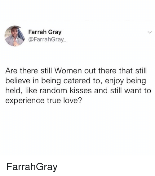Love, Memes, and True: Farrah Gray  @FarrahGray  Are there still Women out there that still  believe in being catered to, enjoy being  held, like random kisses and still want to  experience true love? FarrahGray