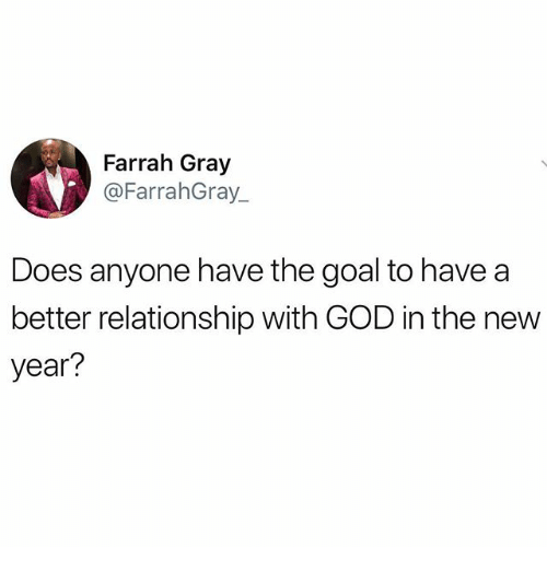 God, Memes, and New Year's: Farrah Gray  @FarrahGray_  Does anyone have the goal to have a  better relationship with GOD in the new  year?