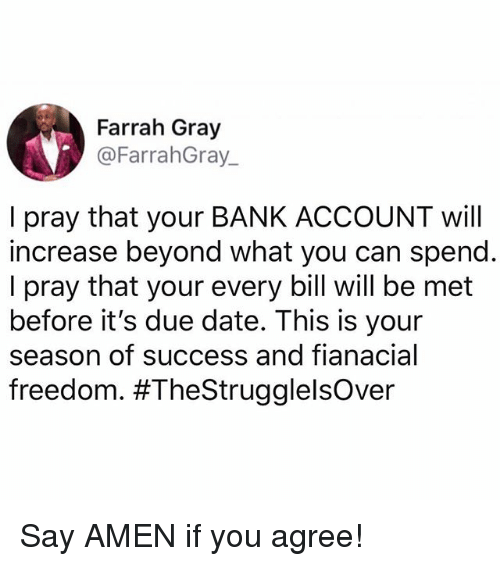 Memes, Bank, and Date: Farrah Gray  @FarrahGray  I pray that your BANK ACCOUNT will  increase beyond what you can spend  I pray that your every bill will be met  before it's due date. This is your  season of success and fianacial  freedom. Say AMEN if you agree!