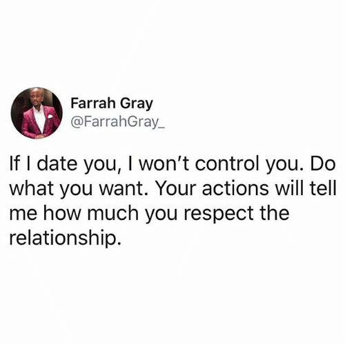Memes, Respect, and Control: Farrah Gray  @FarrahGray  If I date you, I won't control you. Do  what you want. Your actions will tell  me how much you respect the  relationship.