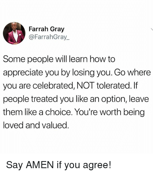 Memes, Appreciate, and How To: Farrah Gray  @FarrahGray_  Some people will learn how to  appreciate you by losing you. Go where  you are celebrated, NOT tolerated. If  people treated you like an option, leave  them like a choice. You're worth being  loved and valued Say AMEN if you agree!