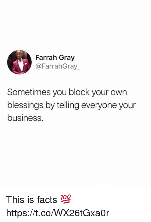 Facts, Memes, and Business: Farrah Gray  @FarrahGray_  Sometimes you block your own  blessings by telling everyone your  business This is facts 💯 https://t.co/WX26tGxa0r