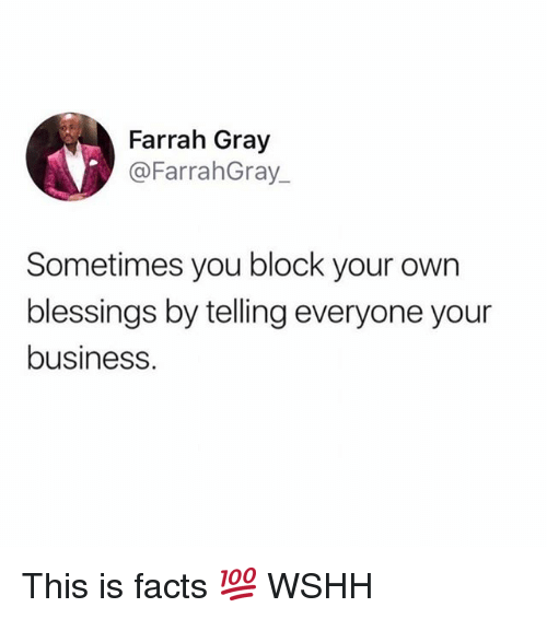 Facts, Memes, and Wshh: Farrah Gray  @FarrahGray  Sometimes you block your own  blessings by telling everyone your  business. This is facts 💯 WSHH