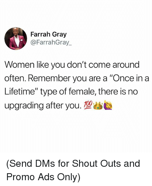 "Memes, Lifetime, and Women: Farrah Gray  @FarrahGray  Women like you don't come around  often. Remember you are a ""Once in a  Lifetime"" type of female, there is no  upgrading after you.塑幽 (Send DMs for Shout Outs and Promo Ads Only)"