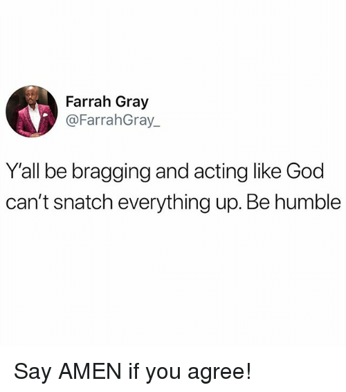 God, Memes, and Humble: Farrah Gray  @FarrahGray_  Y'all be bragging and acting like God  can't snatch everything up. Be humble Say AMEN if you agree!