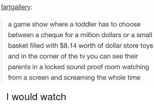 Memes, Dollar Store, and A Game: fart gallery:  a game show where a toddler has to choose  between a cheque for a million dollars or a small  basket filled with $8.14 worth of dollar store toys  and in the corner of the tv you can see their  parents in a locked sound proof room watching  from a screen and screaming the whole time I would watch