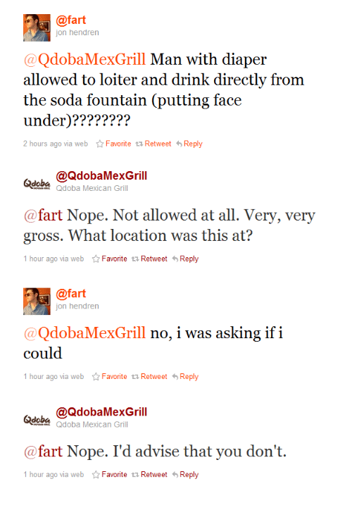 Soda, Nope, and Mexican: @fart  jon hendren  @QdobaMexGrill Man with diaper  allowed to loiter and drink directlv from  the soda fountain (putting face  under)????????  2 hours ago via webFavorite tRetweet Reply  @QdobaMexGrill  <doba Qdoba Mexican Grill  @fart Nope. Not allowed at all. Very, very  gross. What location was this at?  1 hour ago via webFavorite t Retweet Reply  @fart  jon hendren  @QdobaMexGrill no, i was asking if i  could  1 hour ago via webFavorite t RetweetReply  <ldoba Qdoba Mexican Gr  @fart Nope. I'd advise that you don't.  1 hour ago via webFavorite t1 RetweetReply