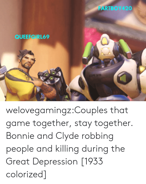 Tumblr, Blog, and Depression: FARTBOY420  QUEEEGIRL69 welovegamingz:Couples that game together, stay together.   Bonnie and Clyde robbing people and killingduring the Great Depression [1933 colorized]