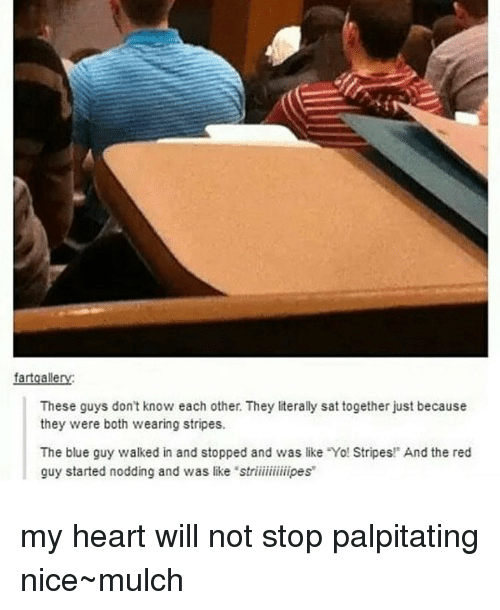 """Memes, 🤖, and The Blues: fartgalle  These guys don't know each other. They literally sat together just because  they were both wearing stripes.  The blue guy walked in and stopped and was like Yo! Stripes!"""" And the red  guy started nodding and was like """"striiiiiiiiiipes my heart will not stop palpitating nice~mulch"""