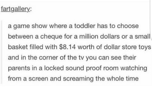 Parents, Dollar Store, and Game: fartgallery  a game show where a toddler has to choose  between a cheque for a million dollars or a small  basket filled with $8.14 worth of dollar store toys  and in the corner of the tv you can see their  parents in a locked sound proof room watching  from a screen and screaming the whole time