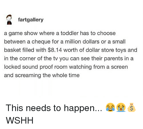 Memes, Parents, and Wshh: fartgallery  a game show where a toddler has to choose  between a cheque for a million dollars or a small  basket filled with $8.14 worth of dollar store toys and  in the corner of the tv you can see their parents in a  locked sound proof room watching from a screen  and screaming the whole time This needs to happen... 😂😭💰 WSHH
