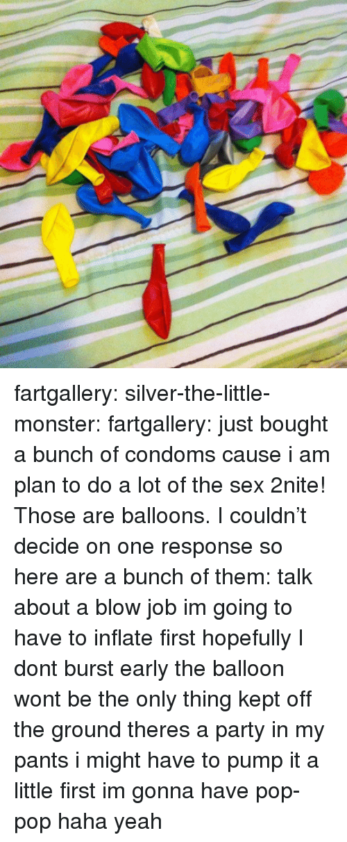 Monster, Party, and Pop: fartgallery:  silver-the-little-monster:  fartgallery:  just bought a bunch of condoms cause i am plan to do a lot of the sex 2nite!  Those are balloons.  I couldn't decide on one response so here are a bunch of them: talk about a blow job im going to have to inflate first hopefully I dont burst early the balloon wont be the only thing kept off the ground theres a party in my pants i might have to pump it a little first im gonna have pop-pop haha yeah