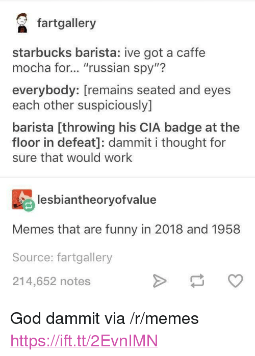 """Funny, God, and Memes: fartgallery  starbucks barista: ive got a caffe  mocha for... """"russian spy""""?  everybody: [remains seated and eyes  each other suspiciously]  barista [throwing his CIA badge at the  floor in defeat]: dammit i thought for  sure that would work  lesbiantheoryofvalue  Memes that are funny in 2018 and 1958  Source: fartgallery  214,652 notes <p>God dammit via /r/memes <a href=""""https://ift.tt/2EvnIMN"""">https://ift.tt/2EvnIMN</a></p>"""